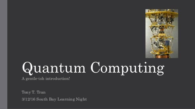 Quantum Computing A gentle-ish introduction! Tony T. Tran 3/12/16 South Bay Learning Night
