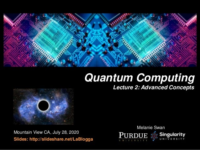 Quantum Computing Lecture 2: Advanced Concepts Mountain View CA, July 28, 2020 Slides: http://slideshare.net/LaBlogga Mela...