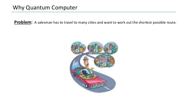 Why Quantum Computer Problem: A salesman has to travel to many cities and want to work out the shortest possible route.