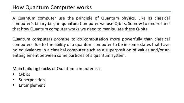 How Quantum Computer works A Quantum computer use the principle of Quantum physics. Like as classical computer's binary bi...