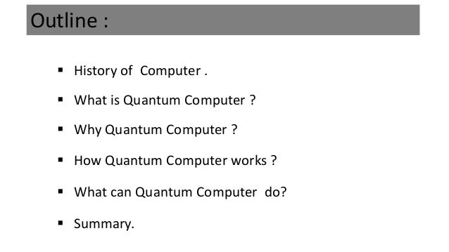 Outline :  History of Computer .  Why Quantum Computer ?  How Quantum Computer works ?  What can Quantum Computer do? ...