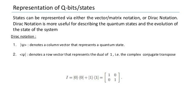 Representation of Q-bits/states States can be represented via either the vector/matrix notation, or Dirac Notation. Dirac ...