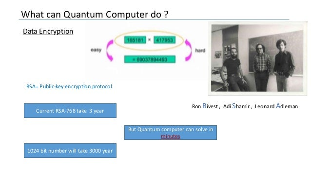 What can Quantum Computer do ? Data Encryption Current RSA-768 take 3 year 1024 bit number will take 3000 year But Quantum...