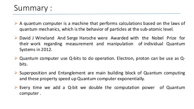 Summary :  A quantum computer is a machine that performs calculations based on the laws of quantum mechanics, which is th...