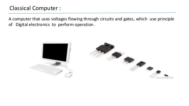 Classical Computer : A computer that uses voltages flowing through circuits and gates, which use principle of Digital elec...