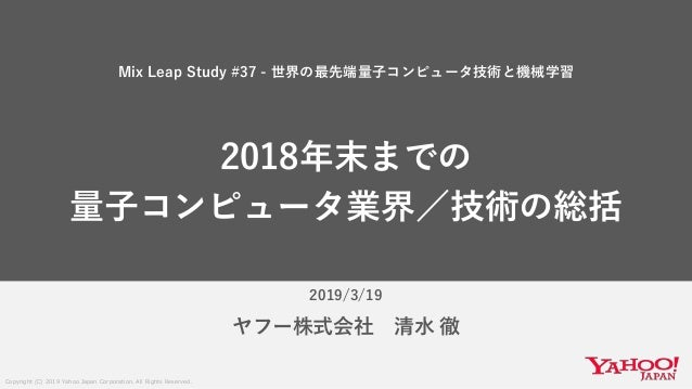 Copyright (C) 2019 Yahoo Japan Corporation. All Rights Reserved. 2019/3/19 ヤフー株式会社 清水 徹 Mix Leap Study #37 - 世界の最先端量子コンピュー...