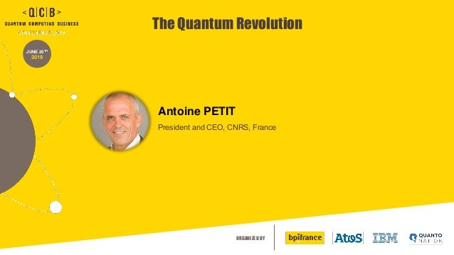 ORGANIZED BY The Quantum Revolution JUNE 20TH 2019 President and CEO, CNRS, France Antoine PETIT
