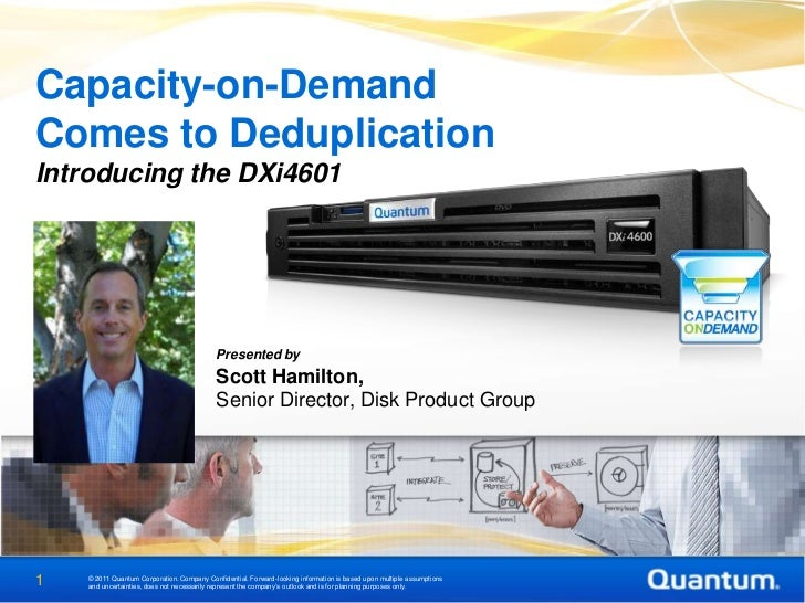 Capacity-on-DemandComes to DeduplicationIntroducing the DXi4601                                            Presented by   ...