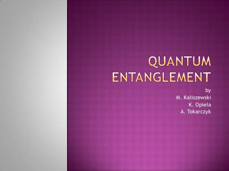 Quantum entanglement<br />by<br />M. Kaliszewski<br />K. Opiela<br />A. Tokarczyk<br />