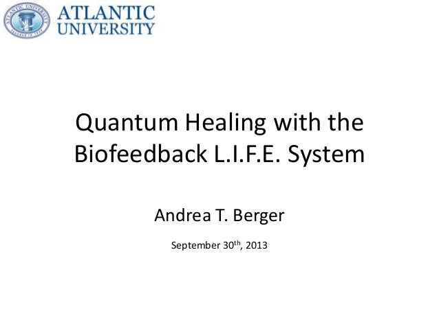 Quantum Healing with the Biofeedback L.I.F.E. System Andrea T. Berger September 30th, 2013