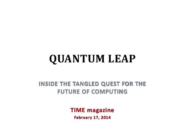 QUANTUM LEAP INSIDE THE TANGLED QUEST FOR THE FUTURE OF COMPUTING TIME magazine February 17, 2014