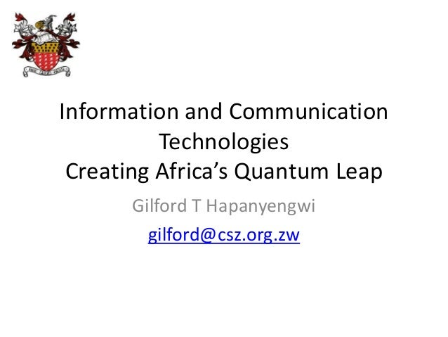 Information and Communication Technologies Creating Africa's Quantum Leap Gilford T Hapanyengwi gilford@csz.org.zw