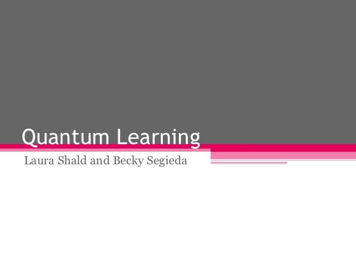Quantum Learning Laura Shald and Becky Segieda