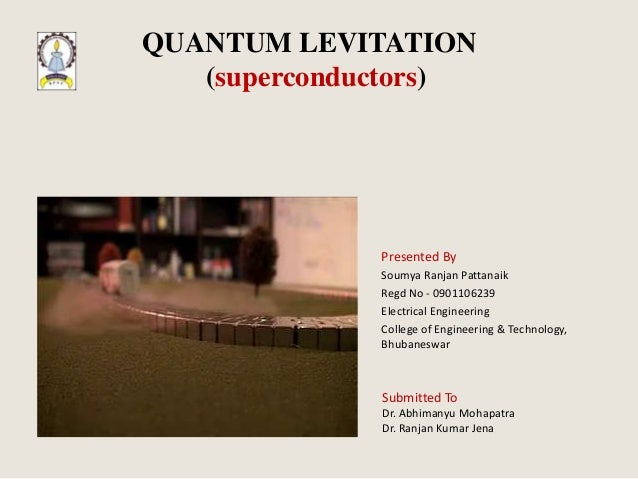 QUANTUM LEVITATION   (superconductors)              Presented By              Soumya Ranjan Pattanaik              Regd No...