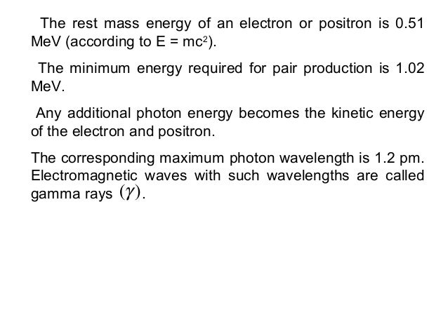 The rest mass energy of an electron or positron is 0.51MeV (according to E = mc2).The minimum energy required for pair pro...