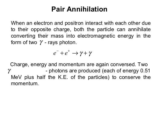 Pair AnnihilationWhen an electron and positron interact with each other dueto their opposite charge, both the particle can...