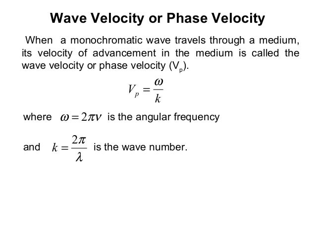 Wave Velocity or Phase VelocityWhen a monochromatic wave travels through a medium,its velocity of advancement in the mediu...