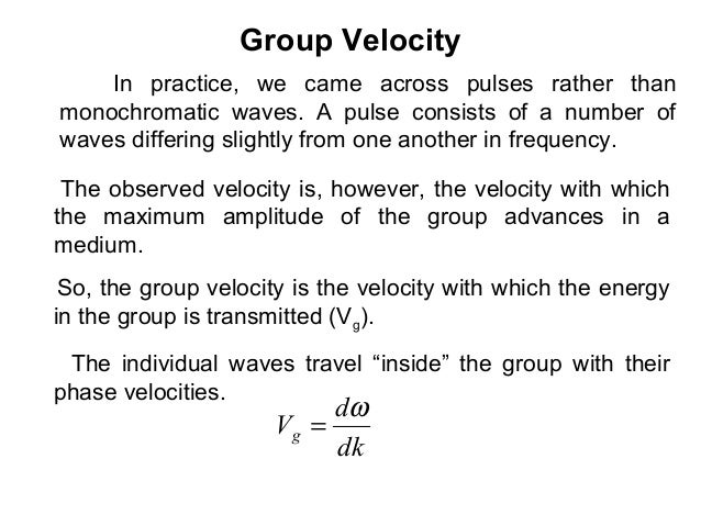 Group VelocitySo, the group velocity is the velocity with which the energyin the group is transmitted (Vg).dkdVgω=The indi...