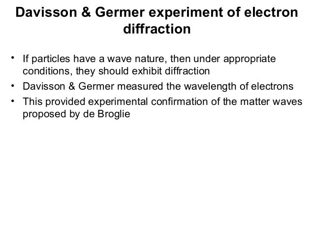 Davisson & Germer experiment of electrondiffraction• If particles have a wave nature, then under appropriateconditions, th...