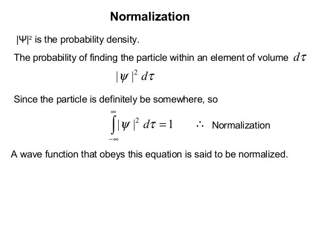 Normalizationτd|Ψ|2is the probability density.The probability of finding the particle within an element of volumeτψ d2||Si...