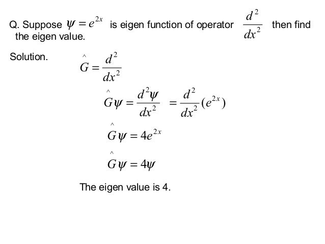 Q. Suppose is eigen function of operator then findthe eigen value.The eigen value is 4.Solution.xe2=ψ 22dxd22^dxdG =22^dxd...