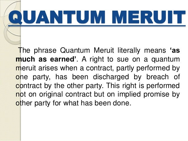 QUANTUM MERUIT The phrase Quantum Meruit literally means 'as much as earned'. A right to sue on a quantum meruit arises wh...