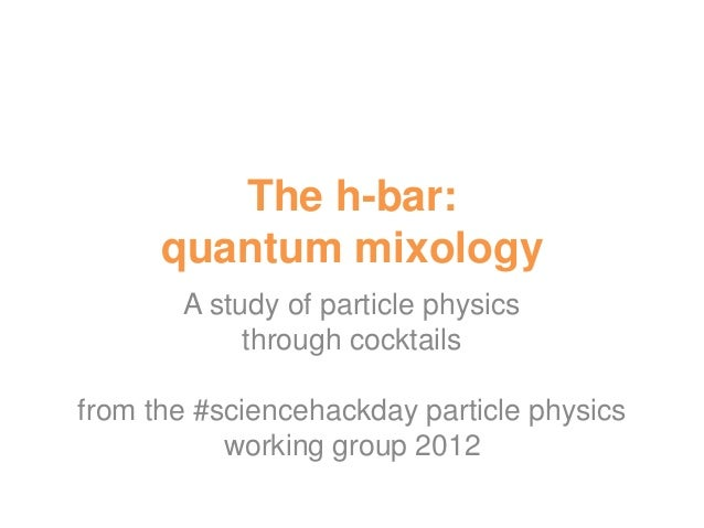 The h-bar:      quantum mixology       A study of particle physics            through cocktailsfrom the #sciencehackday pa...