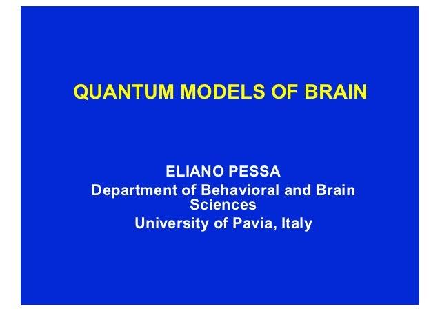 QUANTUM MODELS OF BRAIN          ELIANO PESSA Department of Behavioral and Brain             Sciences      University of P...