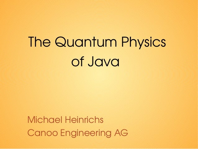 The Quantum Physics of Java Michael Heinrichs Canoo Engineering AG