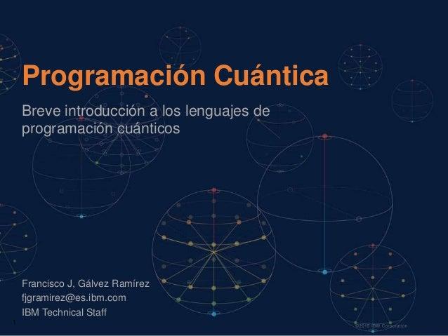 1 Programación Cuántica Breve introducción a los lenguajes de programación cuánticos Francisco J, Gálvez Ramírez fjgramire...
