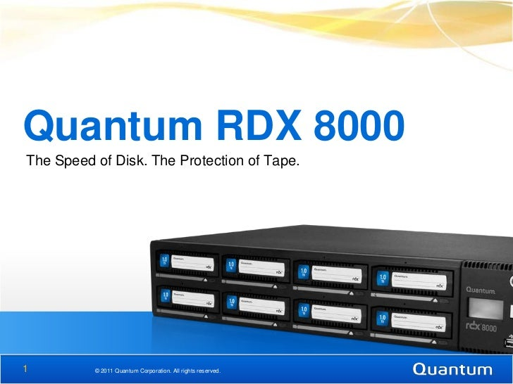 Quantum RDX 8000The Speed of Disk. The Protection of Tape.1         © 2011 Quantum Corporation. All rights reserved.