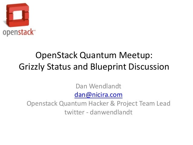 OpenStack Quantum Meetup:Grizzly Status and Blueprint Discussion                 Dan Wendlandt                dan@nicira.c...