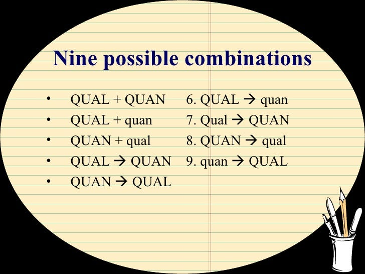 Nine possible combinations <ul><li>QUAL + QUAN </li></ul><ul><li>QUAL + quan </li></ul><ul><li>QUAN + qual </li></ul><ul><...