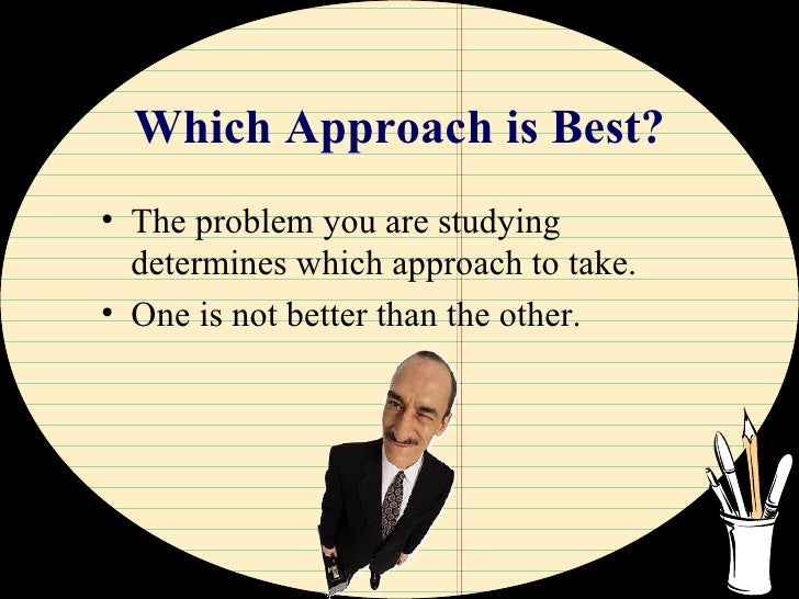 Which Approach is Best? <ul><li>The problem you are studying determines which approach to take. </li></ul><ul><li>One is n...