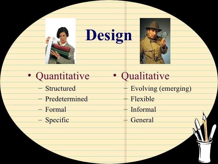 Design <ul><li>Quantitative </li></ul><ul><ul><li>Structured </li></ul></ul><ul><ul><li>Predetermined </li></ul></ul><ul><...