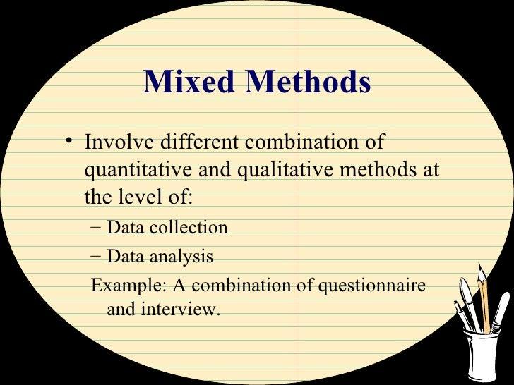 Mixed Methods <ul><li>Involve different combination of quantitative and qualitative methods at the level of: </li></ul><ul...