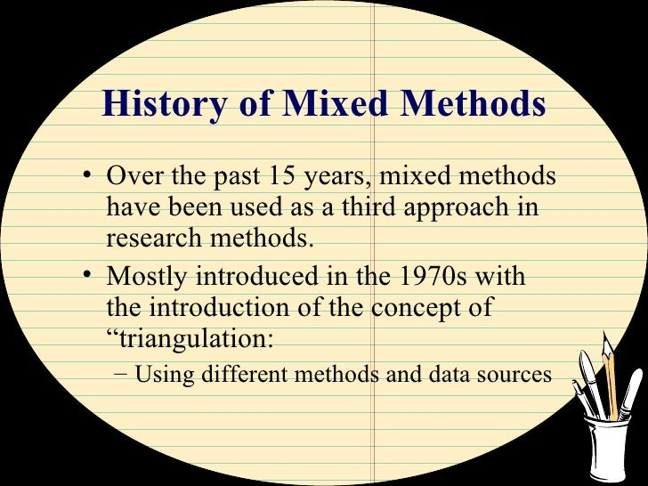 History of Mixed Methods <ul><li>Over the past 15 years, mixed methods have been used as a third approach in research meth...