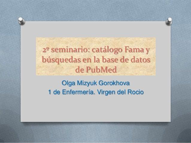 2º seminario: catálogo Fama ybúsquedas en la base de datos        de PubMed      Olga Mizyuk Gorokhova 1 de Enfermería. Vi...