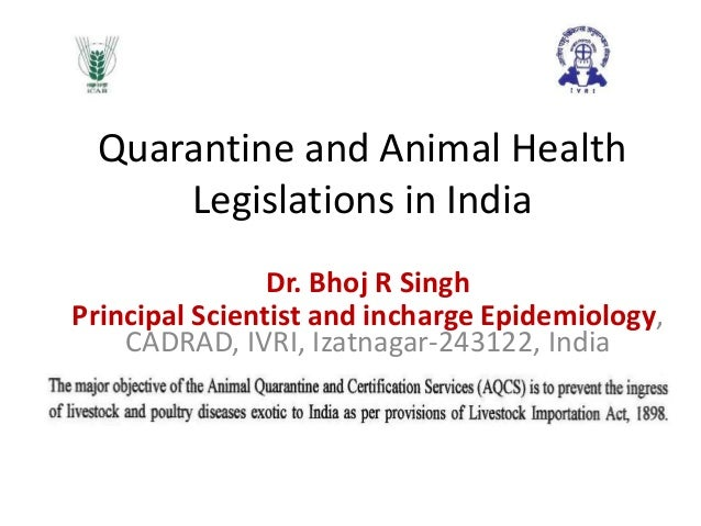 Quarantine and Animal Health Legislations in India Dr. Bhoj R Singh Principal Scientist and incharge Epidemiology, CADRAD,...