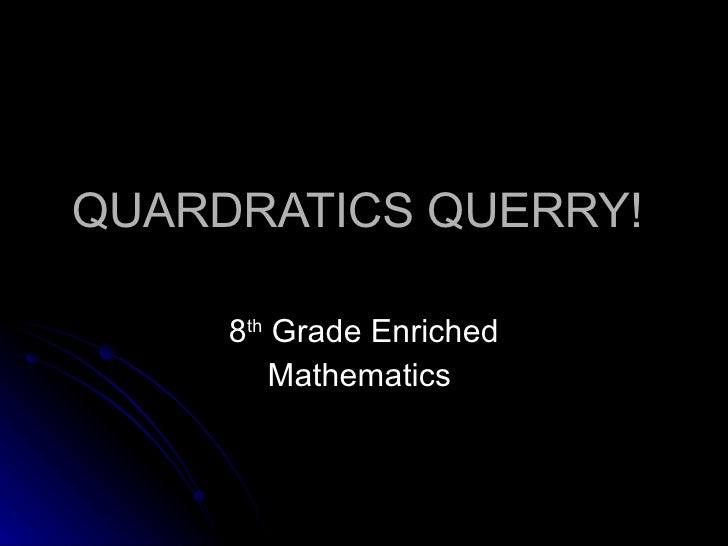 QUARDRATICS QUERRY!  8 th  Grade Enriched Mathematics