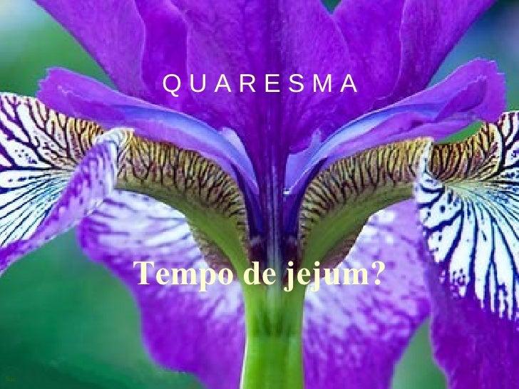 Q U A R E S M A Tempo de jejum?