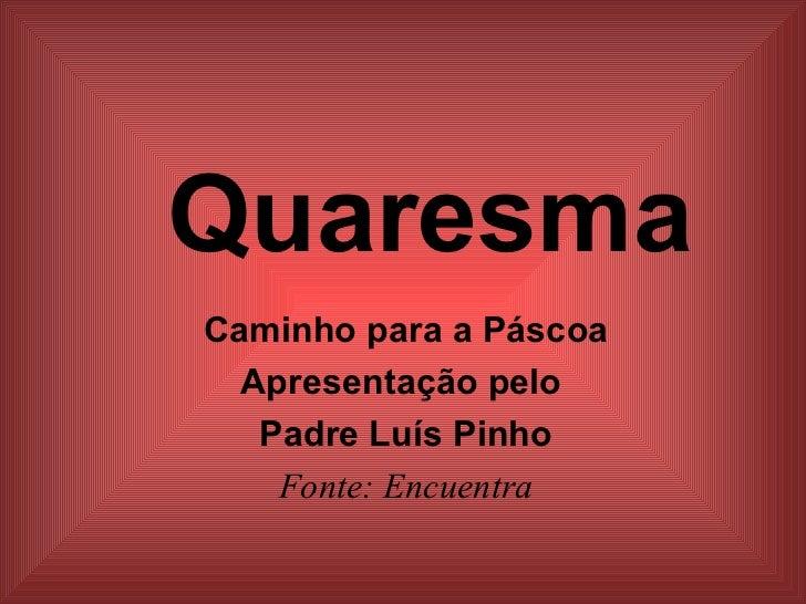 Quaresma Caminho para a Páscoa Apresentação pelo  Padre Luís Pinho Fonte: Encuentra