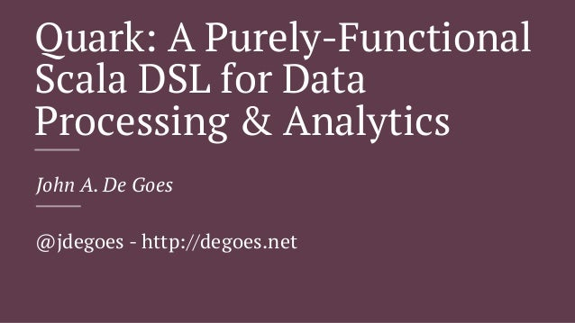 Quark: A Purely-Functional Scala DSL for Data Processing & Analytics John A. De Goes @jdegoes - http://degoes.net