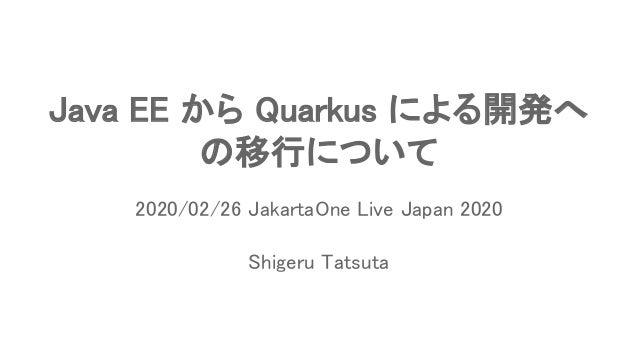 Java EE から Quarkus による開発へ の移行について Shigeru Tatsuta 2020/02/26 JakartaOne Live Japan 2020