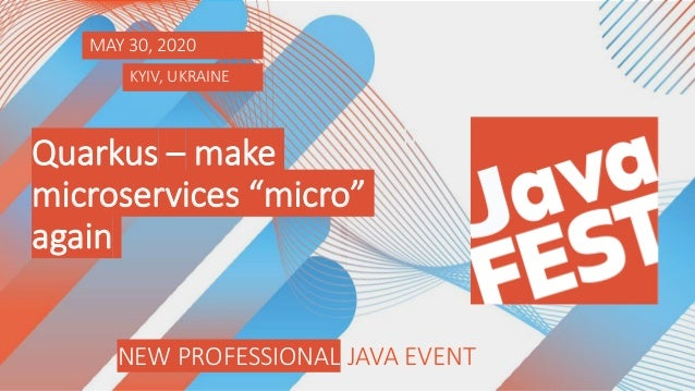 NEW PROFESSIONAL JAVA EVENT KYIV, 2020 NEW PROFESSIONAL JAVA EVENT MAY 30, 2020 KYIV, UKRAINE Quarkus – make microservices...