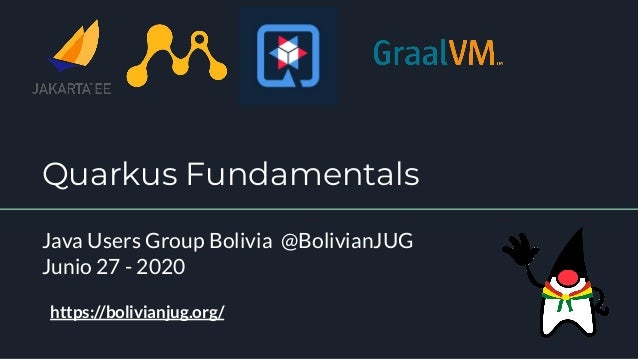 Quarkus Fundamentals Java Users Group Bolivia @BolivianJUG Junio 27 - 2020 https://bolivianjug.org/