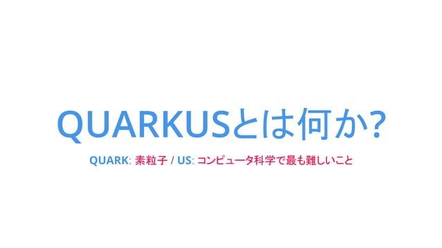 QUARKUSとは何か? QUARK: 素粒子 / US: コンピュータ科学で最も難しいこと