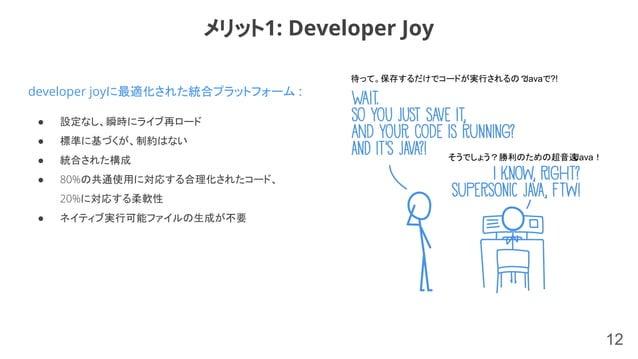 12 developer joyに最適化された統合プラットフォーム : ● 設定なし、瞬時にライブ再ロード ● 標準に基づくが、制約はない ● 統合された構成 ● 80%の共通使用に対応する合理化されたコード、 20%に対応する柔軟性 ● ネイ...