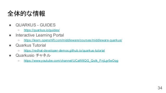 全体的な情報 ● QUARKUS - GUIDES ○ https://quarkus.io/guides/ ● Interactive Learning Portal ○ https://learn.openshift.com/middlew...