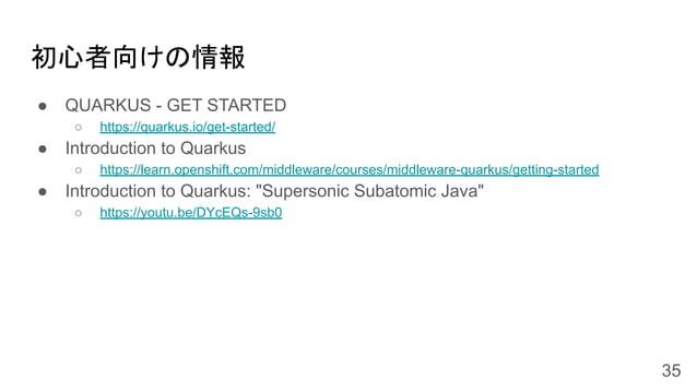 初心者向けの情報 ● QUARKUS - GET STARTED ○ https://quarkus.io/get-started/ ● Introduction to Quarkus ○ https://learn.openshift.com...